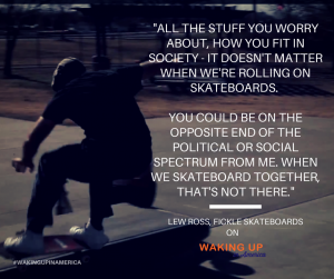 """""""All the stuff you worry about, how you fit in society – it doesn't matter when we're rolling on skateboards."""" - Lew Ross"""